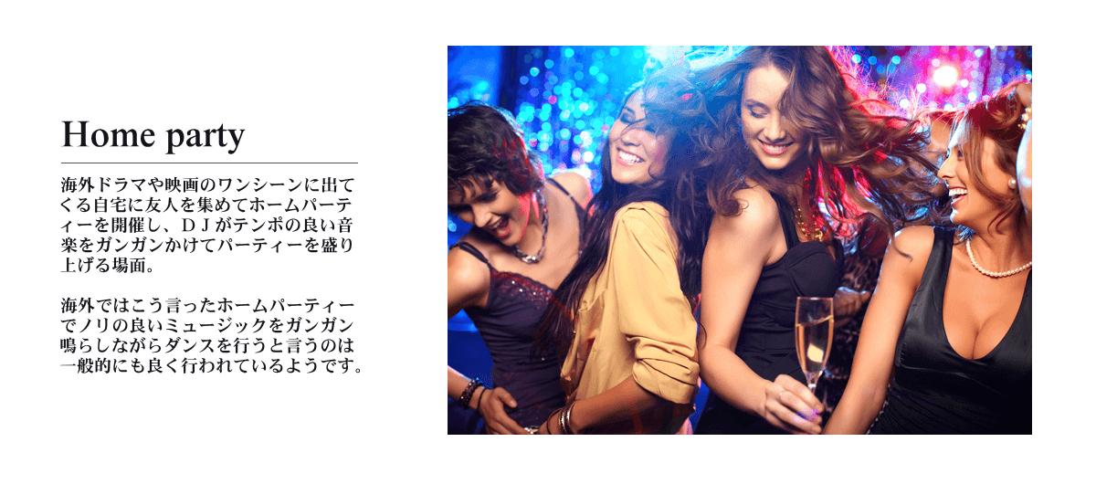 Home party 海外ドラマや映画のワンシーンに出てくる自宅に友達を集めてホームパーティーを開催し、DJがテンポの良い音楽をガンガンかけてパーティーを盛り上げる場面。海外ではこう言ったホームパーティーでノリの良いミュージックをガンガン鳴らしながらダンスを行うと言うのは一般的にも良く行われているようです。