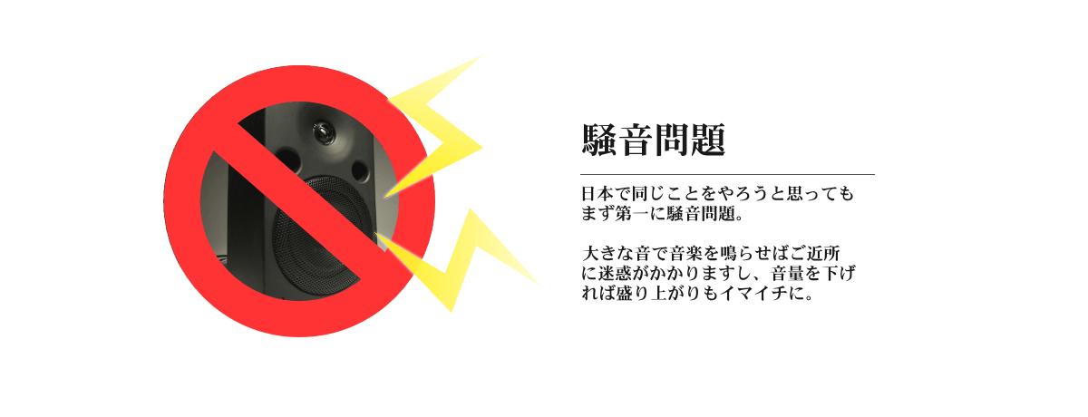 騒音問題。日本で同じことをやろうと思ってもまず第一に騒音問題。大きな音で音楽を鳴らせばご近所に迷惑がかかりますし、音量を下げれば盛り上がりもイマイチに。