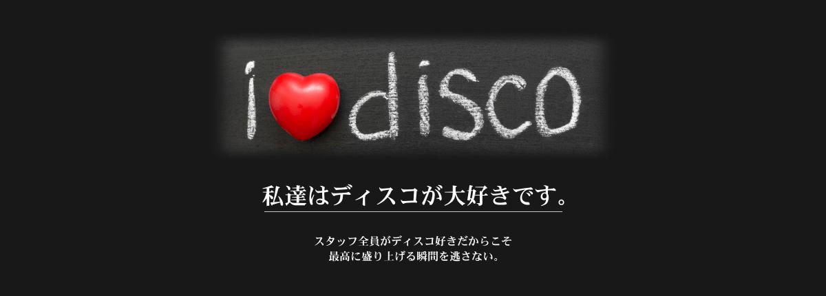 i love disco 私達はディスコが大好きです。スタッフ全員がディスコ好きだからこそ最高に盛り上がる瞬間を逃さない。