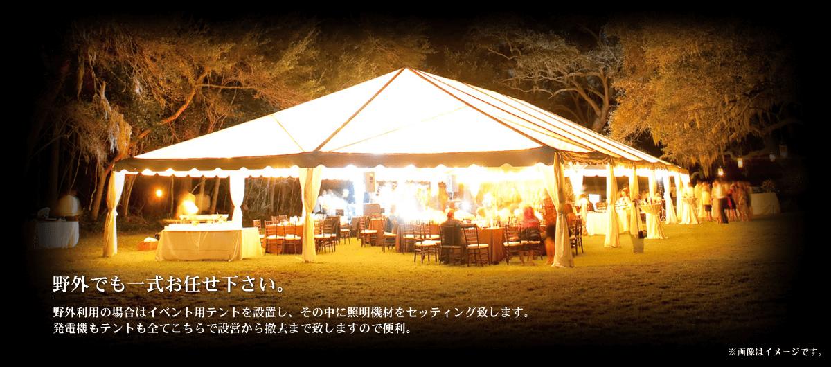 野外でも一式お任せ下さい。野外利用の場合はイベント用テントを設置し、その中に照明機材をセッティング致します。発電機もテントも全てこちらで設営から撤去まで致しますので便利。