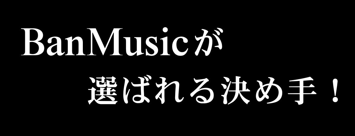 BanMusicが選ばれる決め手!